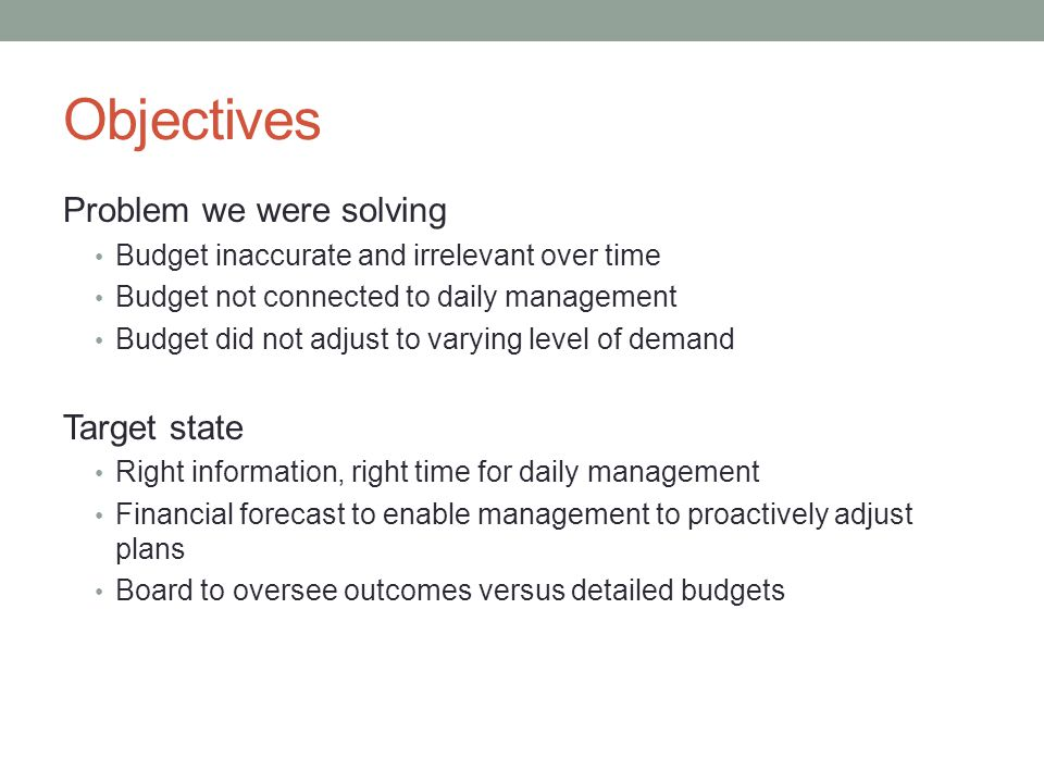 Objectives Problem we were solving Budget inaccurate and irrelevant over time Budget not connected to daily management Budget did not adjust to varyin