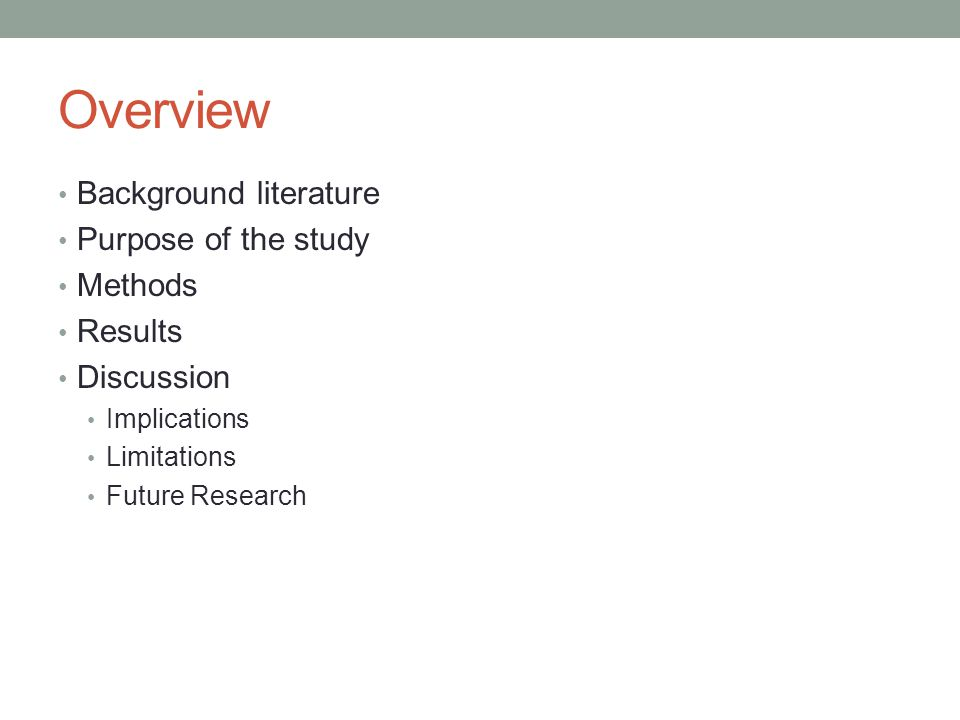 Overview Background literature Purpose of the study Methods Results Discussion Implications Limitations Future Research