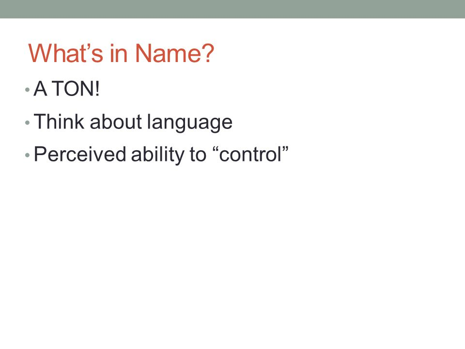"A TON! Think about language Perceived ability to ""control"" What's in Name?"