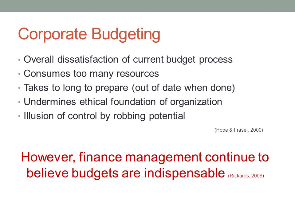 Corporate Budgeting Overall dissatisfaction of current budget process Consumes too many resources Takes to long to prepare (out of date when done) Und