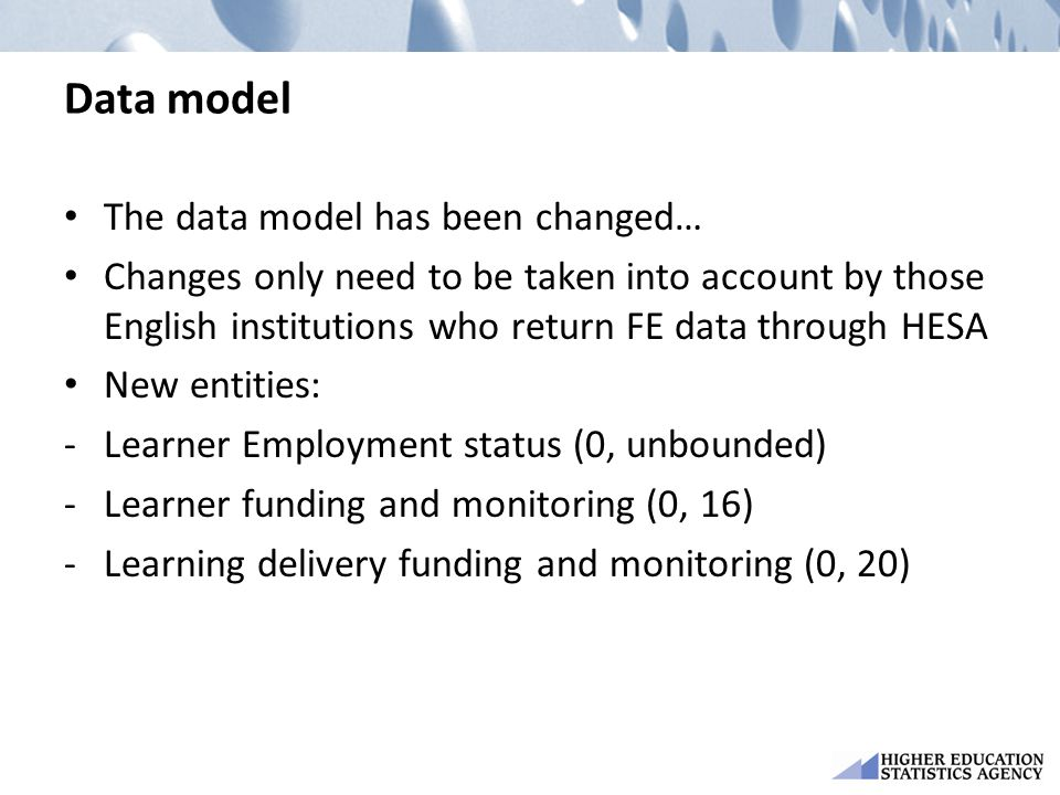 Data model The data model has been changed… Changes only need to be taken into account by those English institutions who return FE data through HESA New entities: -Learner Employment status (0, unbounded) -Learner funding and monitoring (0, 16) -Learning delivery funding and monitoring (0, 20)