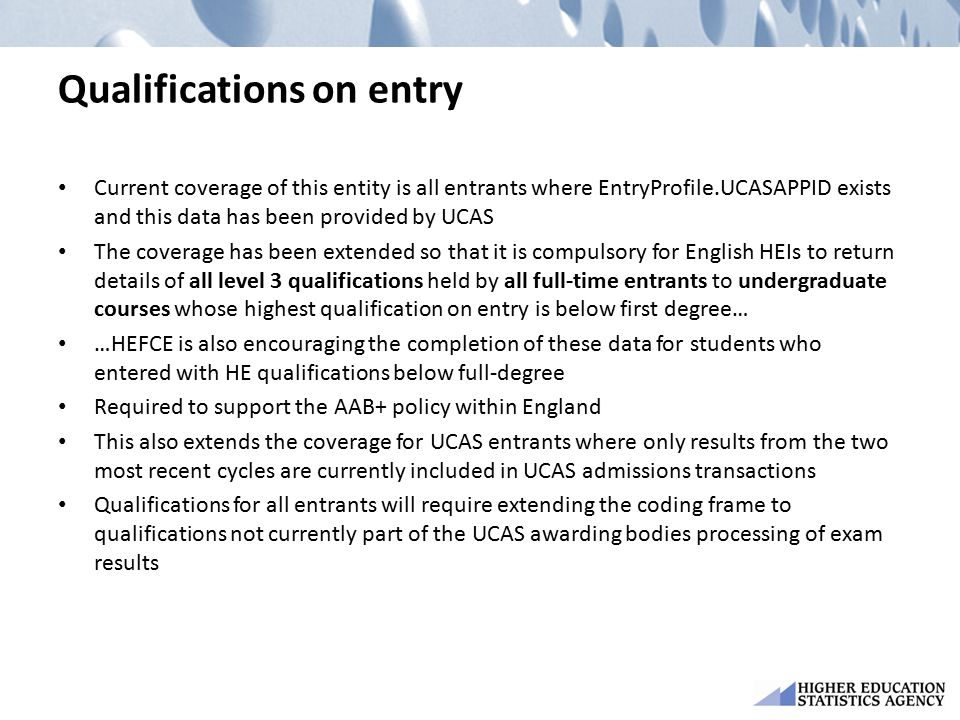 Qualifications on entry Current coverage of this entity is all entrants where EntryProfile.UCASAPPID exists and this data has been provided by UCAS The coverage has been extended so that it is compulsory for English HEIs to return details of all level 3 qualifications held by all full-time entrants to undergraduate courses whose highest qualification on entry is below first degree… …HEFCE is also encouraging the completion of these data for students who entered with HE qualifications below full-degree Required to support the AAB+ policy within England This also extends the coverage for UCAS entrants where only results from the two most recent cycles are currently included in UCAS admissions transactions Qualifications for all entrants will require extending the coding frame to qualifications not currently part of the UCAS awarding bodies processing of exam results