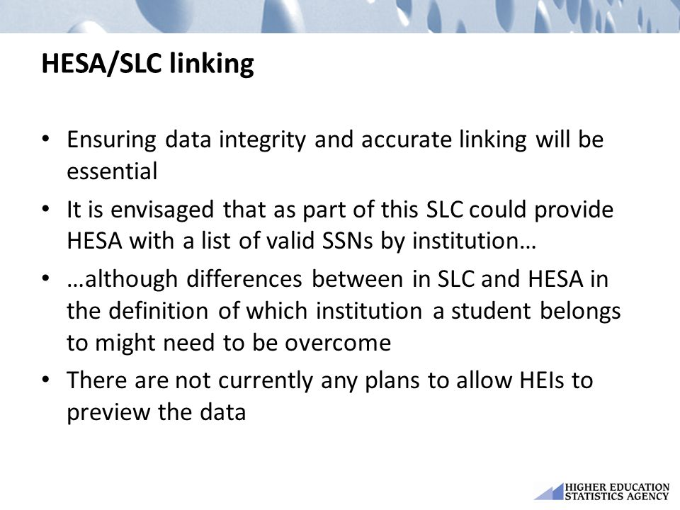HESA/SLC linking Ensuring data integrity and accurate linking will be essential It is envisaged that as part of this SLC could provide HESA with a list of valid SSNs by institution… …although differences between in SLC and HESA in the definition of which institution a student belongs to might need to be overcome There are not currently any plans to allow HEIs to preview the data