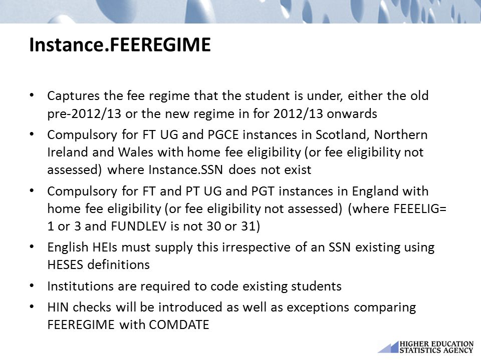 Instance.FEEREGIME Captures the fee regime that the student is under, either the old pre-2012/13 or the new regime in for 2012/13 onwards Compulsory f