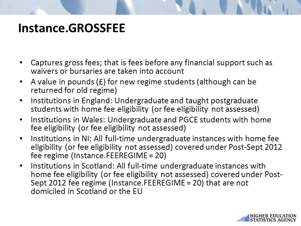 Instance.GROSSFEE Captures gross fees; that is fees before any financial support such as waivers or bursaries are taken into account A value in pounds (£) for new regime students (although can be returned for old regime) Institutions in England: Undergraduate and taught postgraduate students with home fee eligibility (or fee eligibility not assessed) Institutions in Wales: Undergraduate and PGCE students with home fee eligibility (or fee eligibility not assessed) Institutions in NI: All full-time undergraduate instances with home fee eligibility (or fee eligibility not assessed) covered under Post-Sept 2012 fee regime (Instance.FEEREGIME = 20) Institutions in Scotland: All full-time undergraduate instances with home fee eligibility (or fee eligibility not assessed) covered under Post- Sept 2012 fee regime (Instance.FEEREGIME = 20) that are not domiciled in Scotland or the EU
