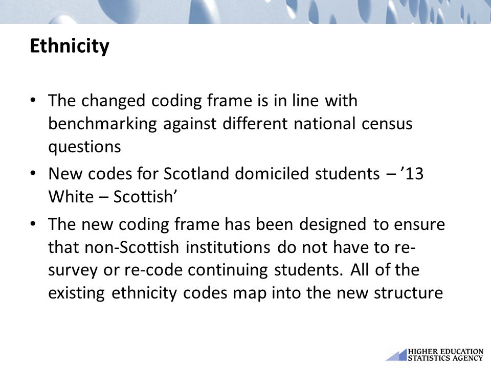 Ethnicity The changed coding frame is in line with benchmarking against different national census questions New codes for Scotland domiciled students – '13 White – Scottish' The new coding frame has been designed to ensure that non-Scottish institutions do not have to re- survey or re-code continuing students.