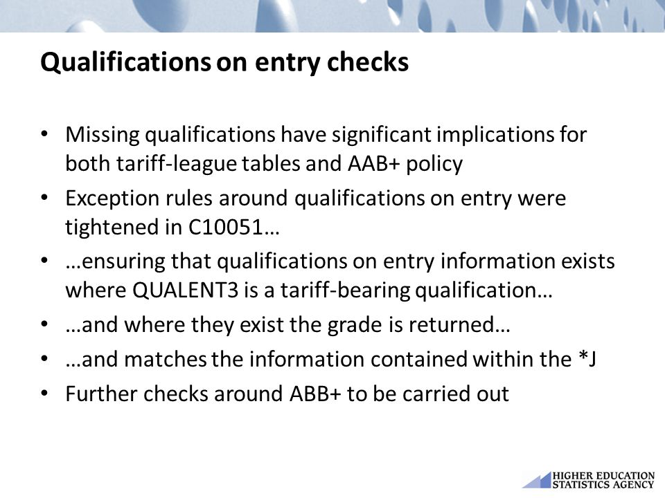 Qualifications on entry checks Missing qualifications have significant implications for both tariff-league tables and AAB+ policy Exception rules around qualifications on entry were tightened in C10051… …ensuring that qualifications on entry information exists where QUALENT3 is a tariff-bearing qualification… …and where they exist the grade is returned… …and matches the information contained within the *J Further checks around ABB+ to be carried out