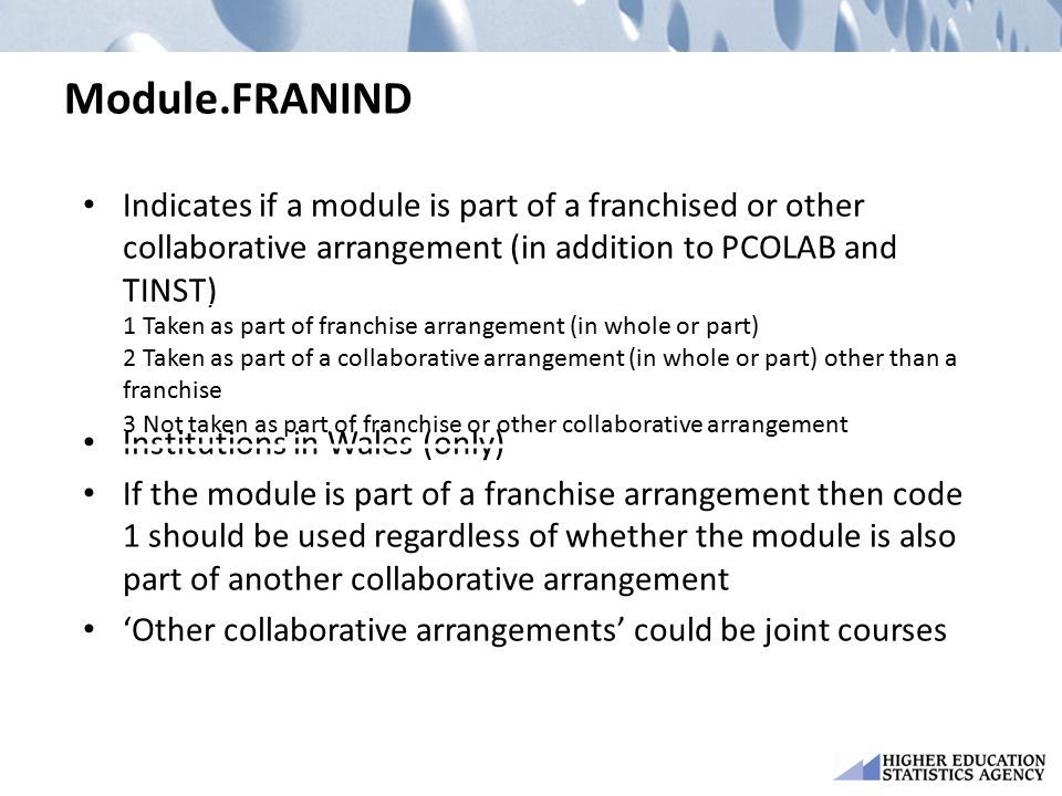 Module.FRANIND Indicates if a module is part of a franchised or other collaborative arrangement (in addition to PCOLAB and TINST) Institutions in Wales (only) If the module is part of a franchise arrangement then code 1 should be used regardless of whether the module is also part of another collaborative arrangement 'Other collaborative arrangements' could be joint courses 1 Taken as part of franchise arrangement (in whole or part) 2 Taken as part of a collaborative arrangement (in whole or part) other than a franchise 3 Not taken as part of franchise or other collaborative arrangement