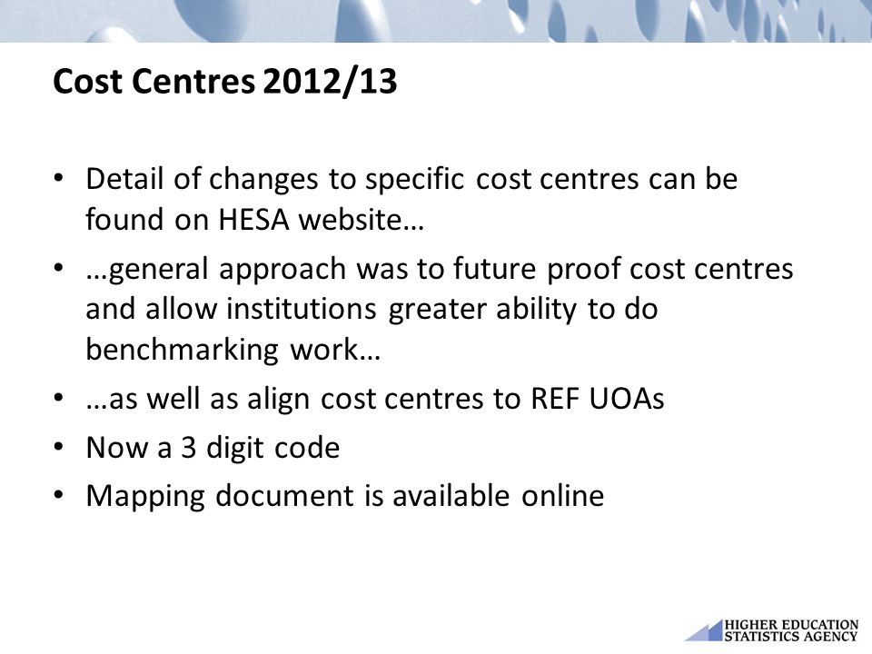 Cost Centres 2012/13 Detail of changes to specific cost centres can be found on HESA website… …general approach was to future proof cost centres and allow institutions greater ability to do benchmarking work… …as well as align cost centres to REF UOAs Now a 3 digit code Mapping document is available online