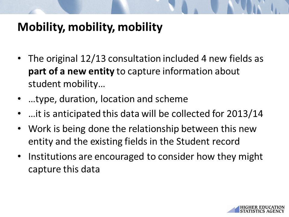 Mobility, mobility, mobility The original 12/13 consultation included 4 new fields as part of a new entity to capture information about student mobility… …type, duration, location and scheme …it is anticipated this data will be collected for 2013/14 Work is being done the relationship between this new entity and the existing fields in the Student record Institutions are encouraged to consider how they might capture this data