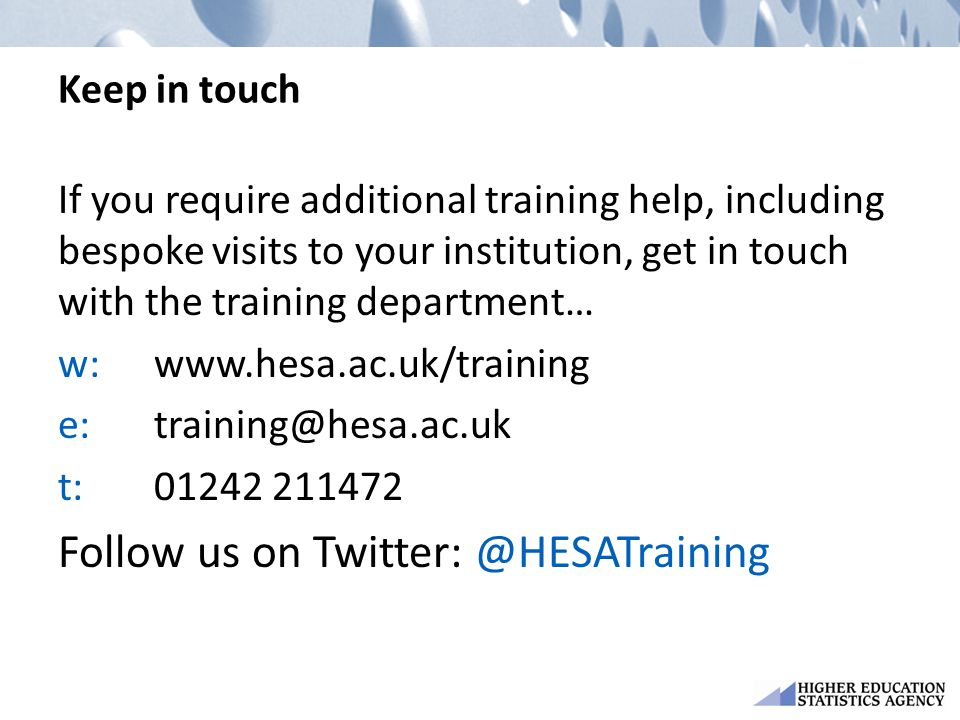 Keep in touch If you require additional training help, including bespoke visits to your institution, get in touch with the training department… w:www.hesa.ac.uk/training e:training@hesa.ac.uk t:01242 211472 Follow us on Twitter: @HESATraining