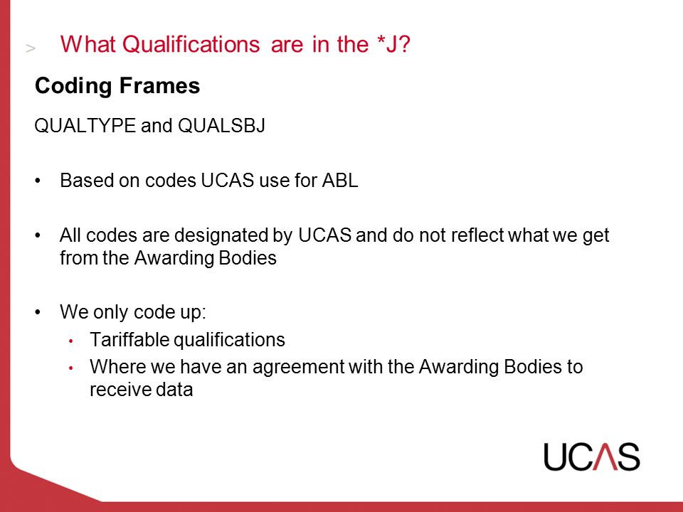 What Qualifications are in the *J? Coding Frames QUALTYPE and QUALSBJ Based on codes UCAS use for ABL All codes are designated by UCAS and do not refl