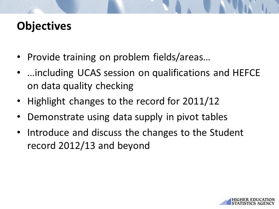Objectives Provide training on problem fields/areas… …including UCAS session on qualifications and HEFCE on data quality checking Highlight changes to the record for 2011/12 Demonstrate using data supply in pivot tables Introduce and discuss the changes to the Student record 2012/13 and beyond