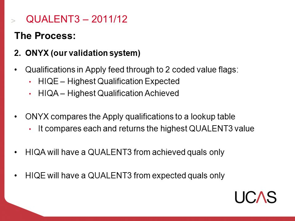 QUALENT3 – 2011/12 The Process: 2.ONYX (our validation system) Qualifications in Apply feed through to 2 coded value flags: HIQE – Highest Qualification Expected HIQA – Highest Qualification Achieved ONYX compares the Apply qualifications to a lookup table It compares each and returns the highest QUALENT3 value HIQA will have a QUALENT3 from achieved quals only HIQE will have a QUALENT3 from expected quals only