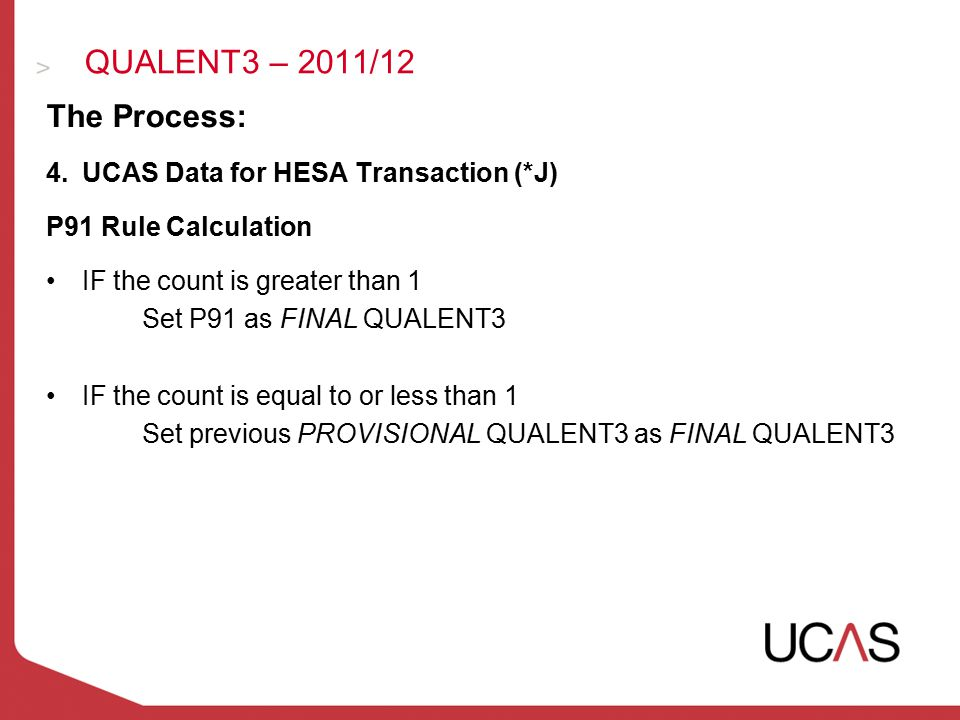 QUALENT3 – 2011/12 The Process: 4.UCAS Data for HESA Transaction (*J) P91 Rule Calculation IF the count is greater than 1 Set P91 as FINAL QUALENT3 IF the count is equal to or less than 1 Set previous PROVISIONAL QUALENT3 as FINAL QUALENT3