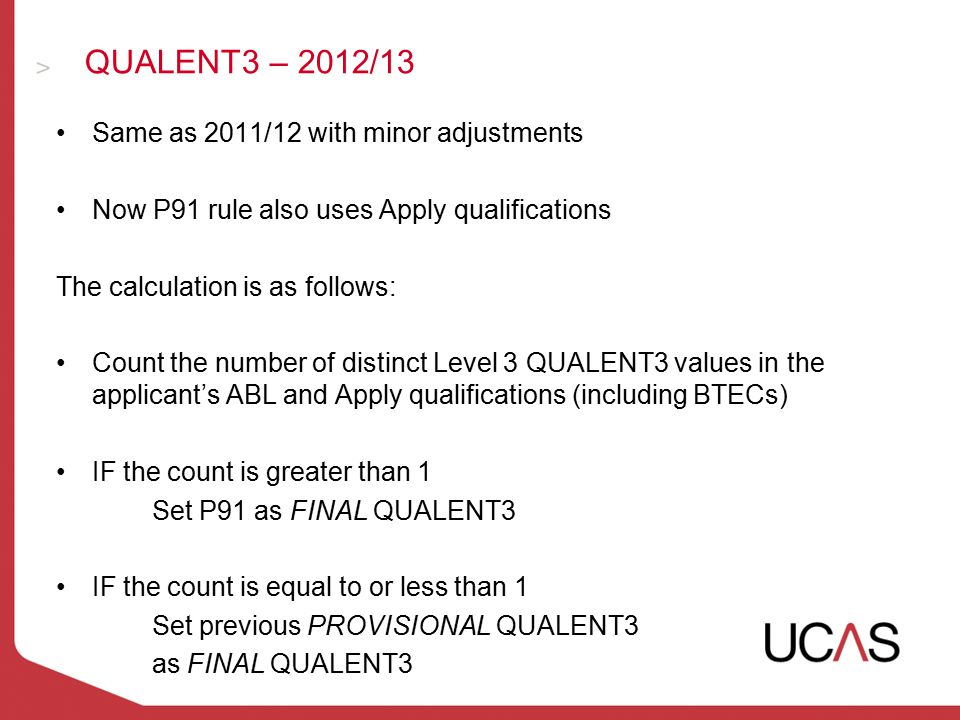 Same as 2011/12 with minor adjustments Now P91 rule also uses Apply qualifications The calculation is as follows: Count the number of distinct Level 3 QUALENT3 values in the applicant's ABL and Apply qualifications (including BTECs) IF the count is greater than 1 Set P91 as FINAL QUALENT3 IF the count is equal to or less than 1 Set previous PROVISIONAL QUALENT3 as FINAL QUALENT3