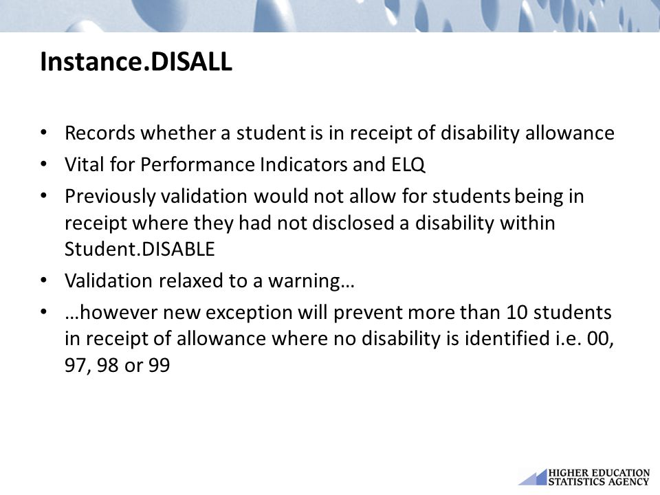 Instance.DISALL Records whether a student is in receipt of disability allowance Vital for Performance Indicators and ELQ Previously validation would n