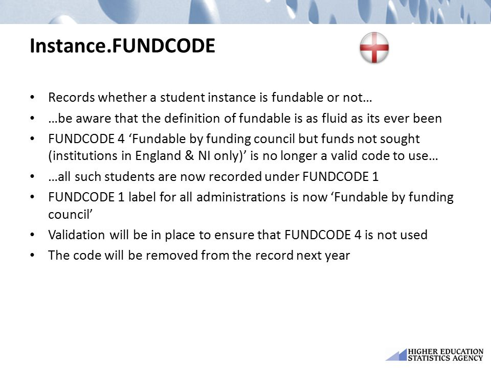 Instance.FUNDCODE Records whether a student instance is fundable or not… …be aware that the definition of fundable is as fluid as its ever been FUNDCODE 4 'Fundable by funding council but funds not sought (institutions in England & NI only)' is no longer a valid code to use… …all such students are now recorded under FUNDCODE 1 FUNDCODE 1 label for all administrations is now 'Fundable by funding council' Validation will be in place to ensure that FUNDCODE 4 is not used The code will be removed from the record next year