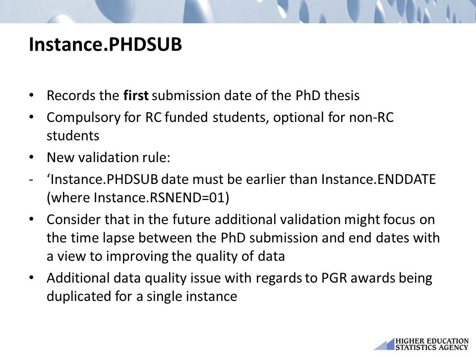 Instance.PHDSUB Records the first submission date of the PhD thesis Compulsory for RC funded students, optional for non-RC students New validation rule: -'Instance.PHDSUB date must be earlier than Instance.ENDDATE (where Instance.RSNEND=01) Consider that in the future additional validation might focus on the time lapse between the PhD submission and end dates with a view to improving the quality of data Additional data quality issue with regards to PGR awards being duplicated for a single instance