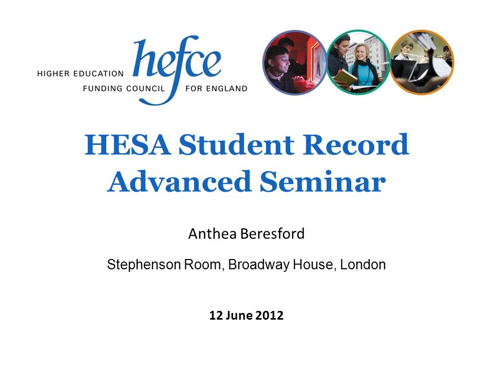 HESA Student Record Advanced Seminar Stephenson Room, Broadway House, London 12 June 2012 Anthea Beresford