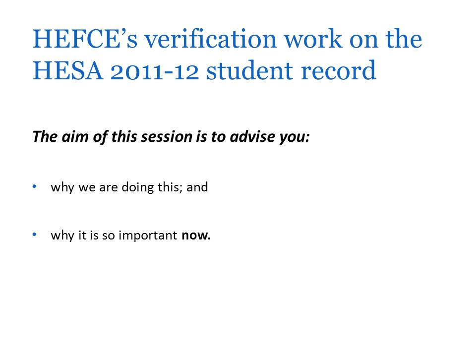The aim of this session is to advise you: why we are doing this; and why it is so important now. HEFCE's verification work on the HESA 2011-12 student