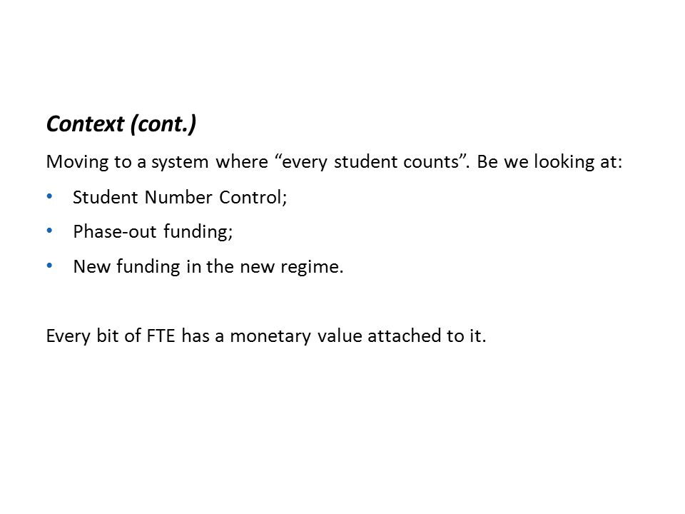 """Context (cont.) Moving to a system where """"every student counts"""". Be we looking at: Student Number Control; Phase-out funding; New funding in the new r"""