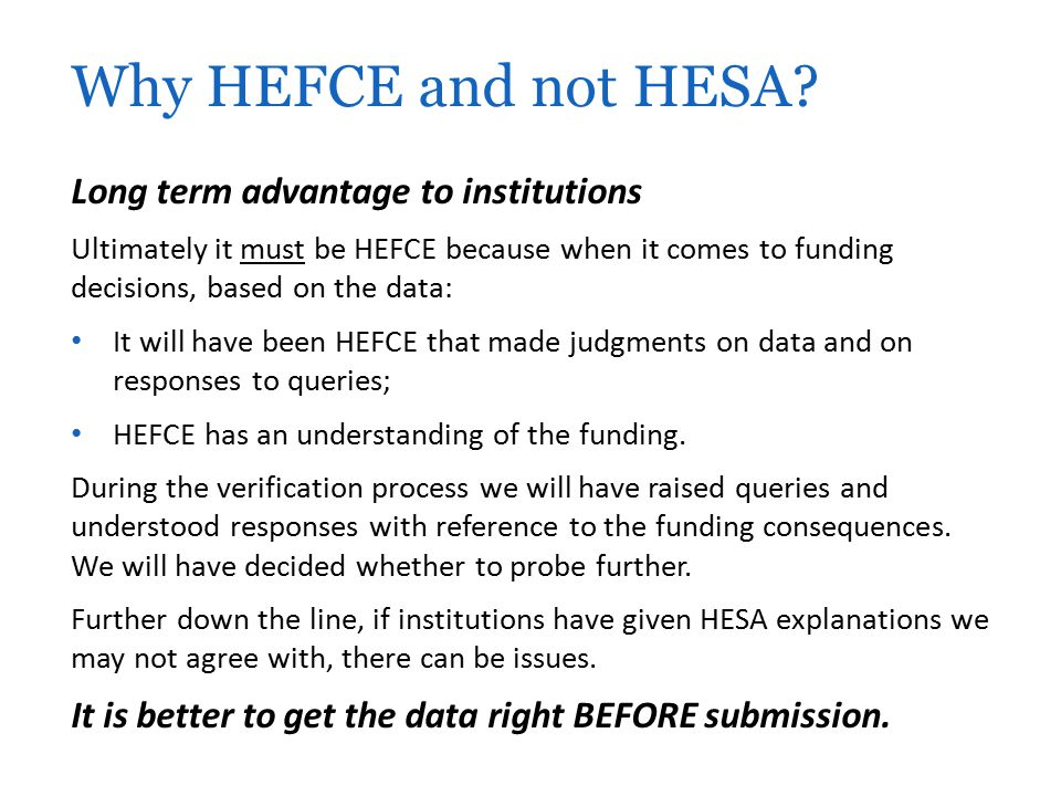 Long term advantage to institutions Ultimately it must be HEFCE because when it comes to funding decisions, based on the data: It will have been HEFCE that made judgments on data and on responses to queries; HEFCE has an understanding of the funding.