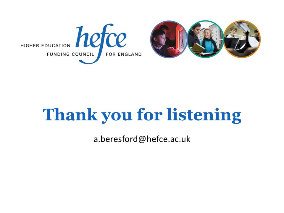 Thank you for listening a.beresford@hefce.ac.uk