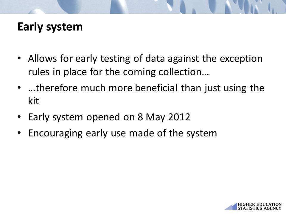 Early system Allows for early testing of data against the exception rules in place for the coming collection… …therefore much more beneficial than just using the kit Early system opened on 8 May 2012 Encouraging early use made of the system