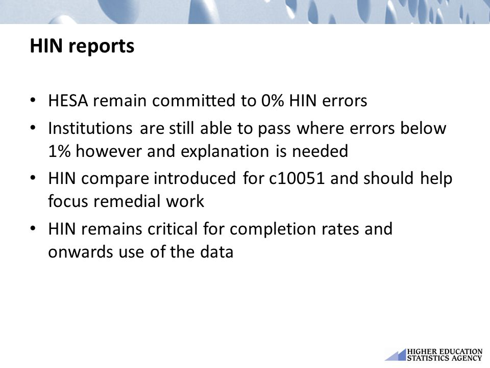 HIN reports HESA remain committed to 0% HIN errors Institutions are still able to pass where errors below 1% however and explanation is needed HIN compare introduced for c10051 and should help focus remedial work HIN remains critical for completion rates and onwards use of the data