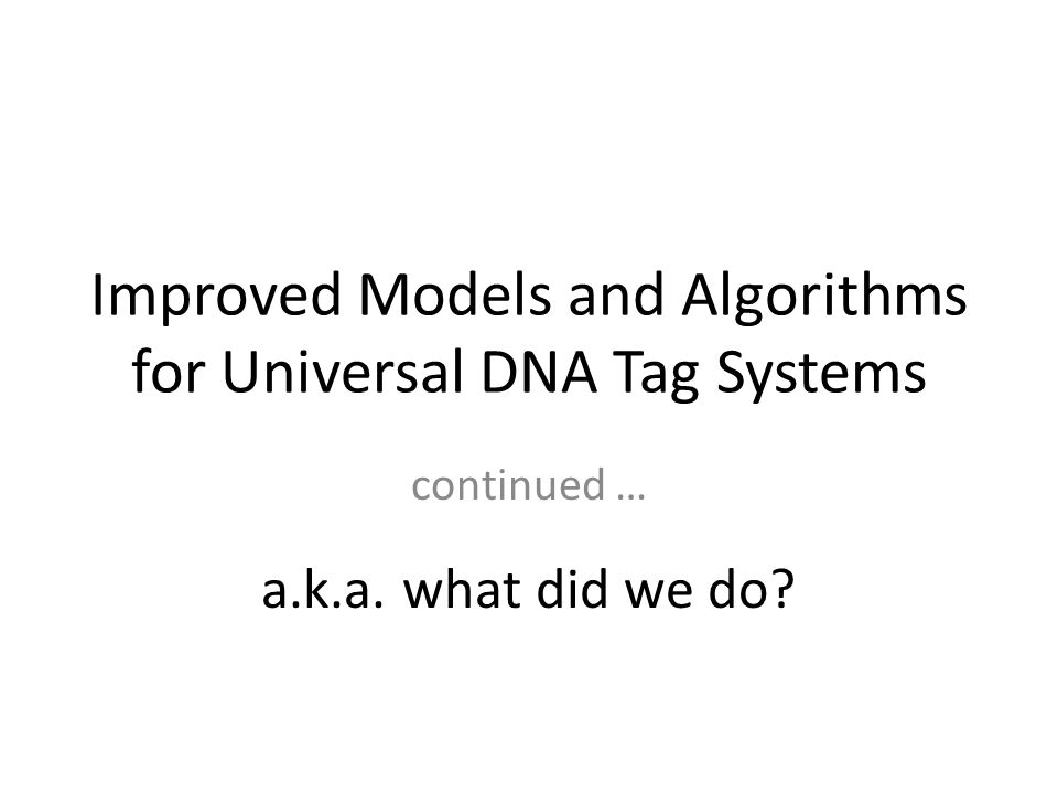 Improved Models and Algorithms for Universal DNA Tag Systems continued … a.k.a. what did we do?