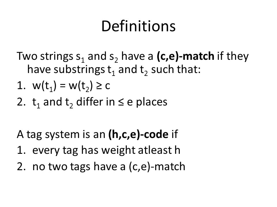 Definitions Two strings s 1 and s 2 have a (c,e)-match if they have substrings t 1 and t 2 such that: 1.w(t 1 ) = w(t 2 ) ≥ c 2.t 1 and t 2 differ in ≤ e places A tag system is an (h,c,e)-code if 1.every tag has weight atleast h 2.no two tags have a (c,e)-match