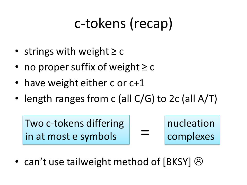 c-tokens (recap) strings with weight ≥ c no proper suffix of weight ≥ c have weight either c or c+1 length ranges from c (all C/G) to 2c (all A/T) can't use tailweight method of [BKSY]  nucleation complexes nucleation complexes = Two c-tokens differing in at most e symbols Two c-tokens differing in at most e symbols