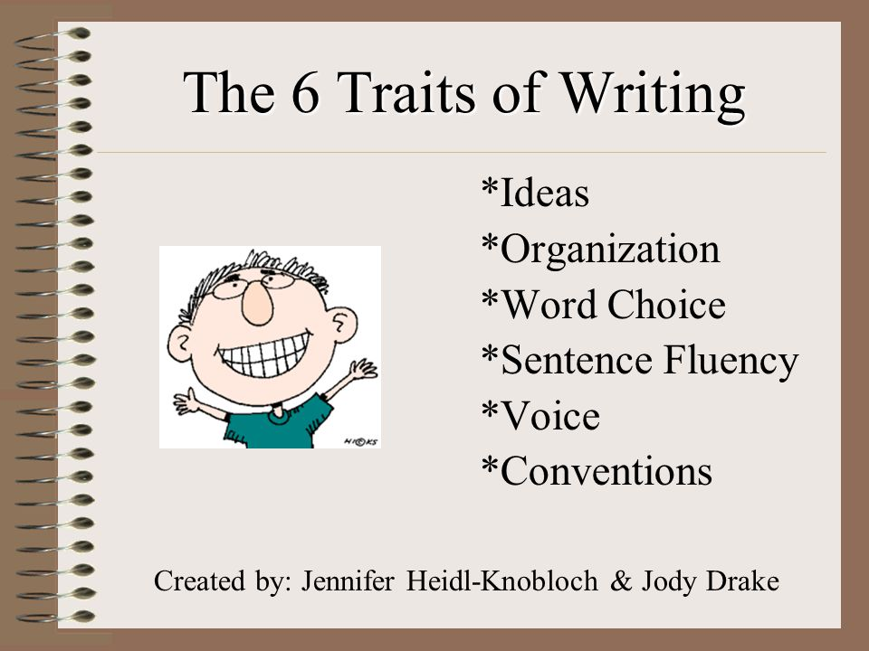 The 6 Traits of Writing *Ideas *Organization *Word Choice *Sentence Fluency *Voice *Conventions Created by: Jennifer Heidl-Knobloch & Jody Drake