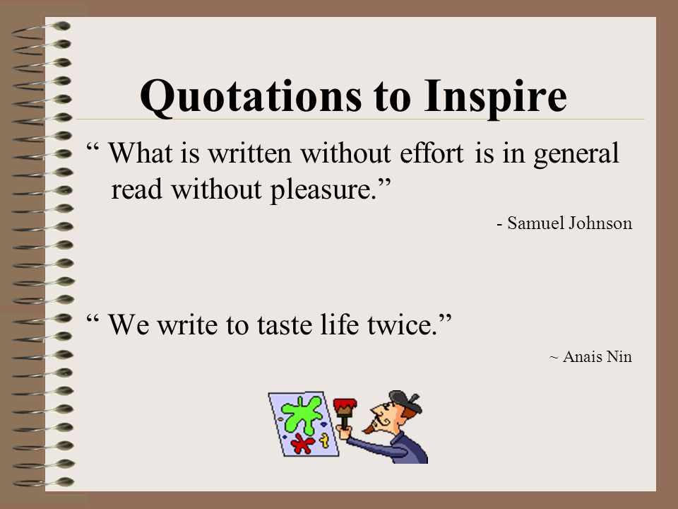 """ What is written without effort is in general read without pleasure."" - Samuel Johnson "" We write to taste life twice."" ~ Anais Nin Quotations to Ins"