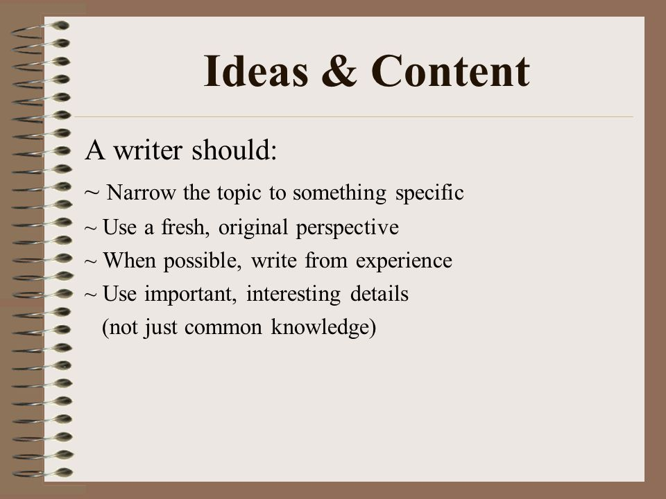 Ideas & Content A writer should: ~ Narrow the topic to something specific ~ Use a fresh, original perspective ~ When possible, write from experience ~