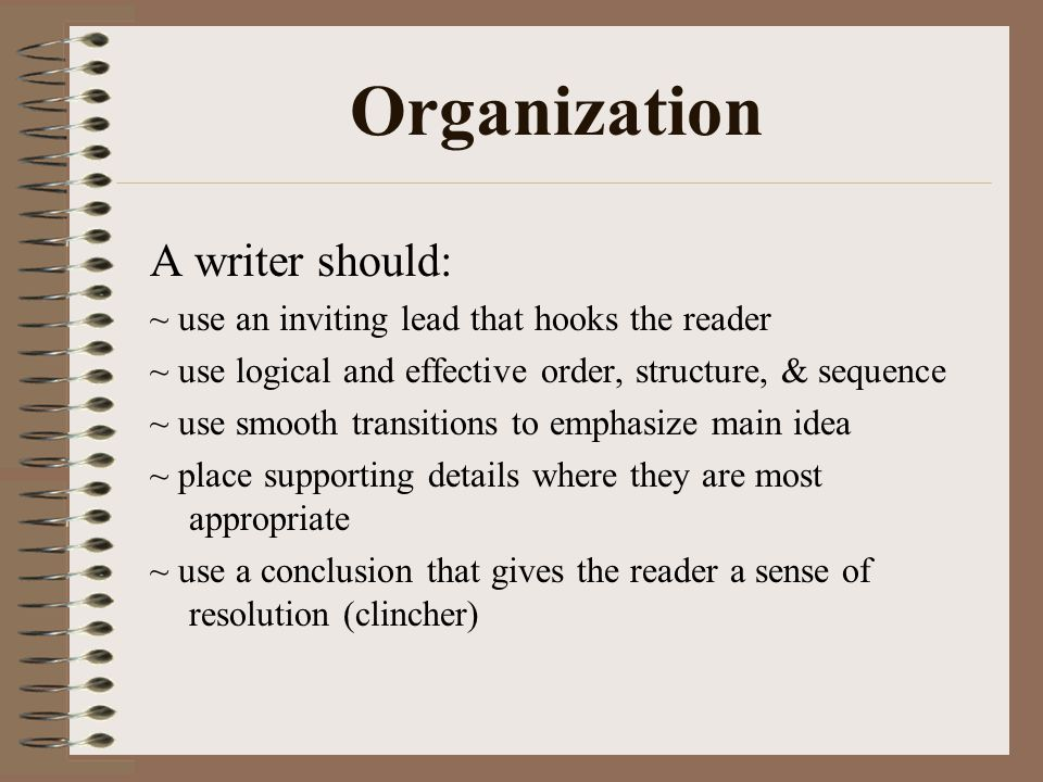 Organization A writer should: ~ use an inviting lead that hooks the reader ~ use logical and effective order, structure, & sequence ~ use smooth trans