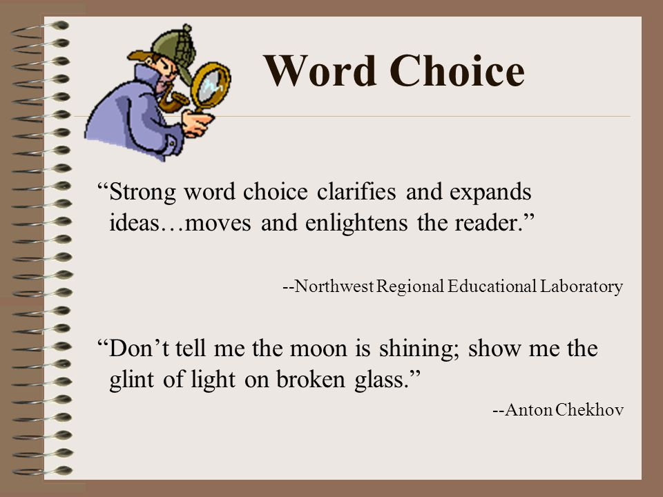 Word Choice A writer should: ~ Use words that create a mental picture for the reader ~ Use powerful action verbs (vivid verbs) ~ Use specific nouns and adjectives ~ Use language that is natural and not overdone ~ Be concise (tighten sentences) ~ Use words correctly ~ Avoid repetition, slang, and clichés