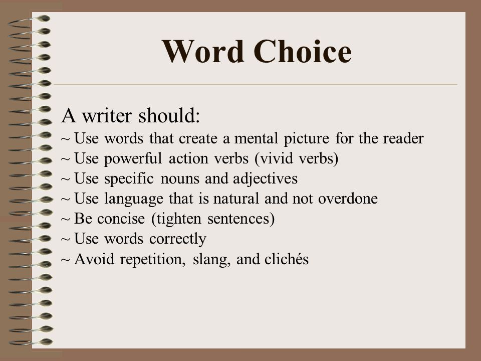 Word Choice A writer should: ~ Use words that create a mental picture for the reader ~ Use powerful action verbs (vivid verbs) ~ Use specific nouns an