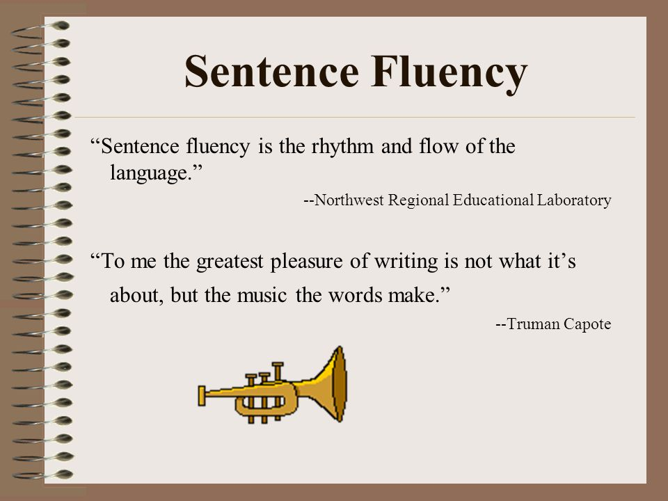 "Sentence Fluency ""Sentence fluency is the rhythm and flow of the language."" --Northwest Regional Educational Laboratory ""To me the greatest pleasure o"