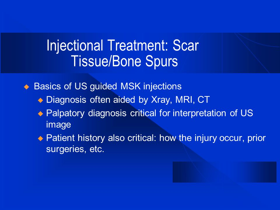 Injectional Treatment: Scar Tissue/Bone Spurs  Basics of US guided MSK injections u Diagnosis often aided by Xray, MRI, CT u Palpatory diagnosis critical for interpretation of US image u Patient history also critical: how the injury occur, prior surgeries, etc.