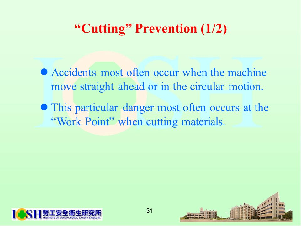 31 Cutting Prevention (1/2) Accidents most often occur when the machine move straight ahead or in the circular motion.