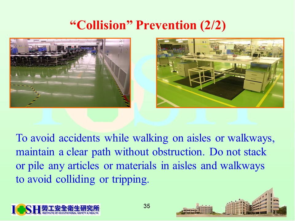35 To avoid accidents while walking on aisles or walkways, maintain a clear path without obstruction.