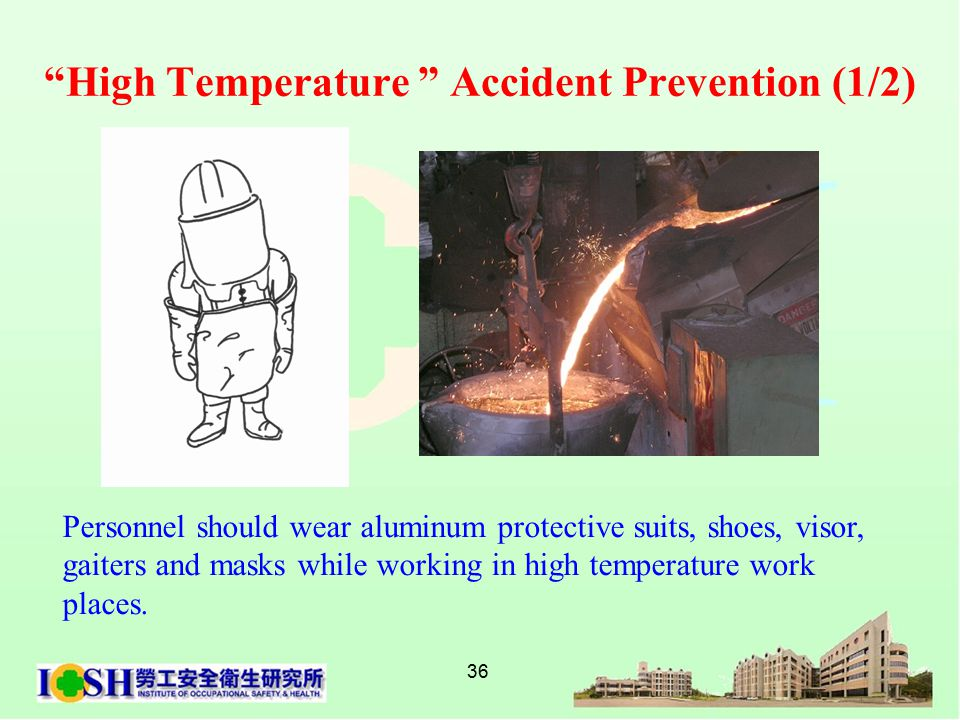 36 High Temperature Accident Prevention (1/2) Personnel should wear aluminum protective suits, shoes, visor, gaiters and masks while working in high temperature work places.