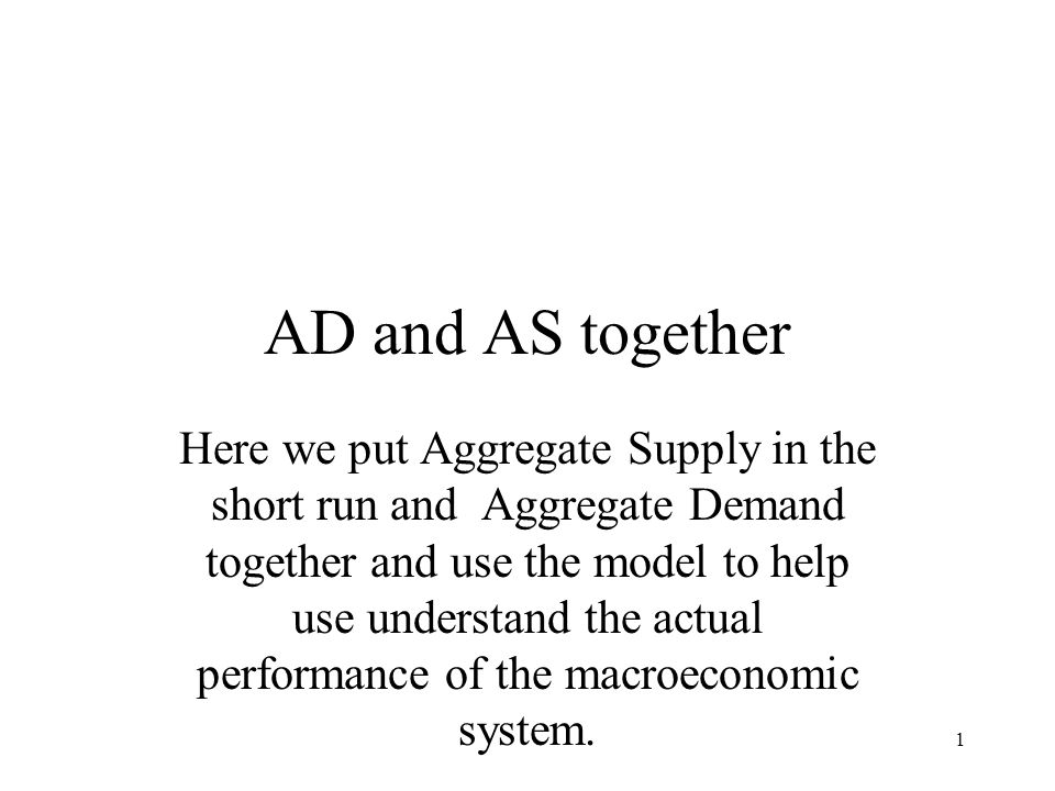1 AD and AS together Here we put Aggregate Supply in the short run and Aggregate Demand together and use the model to help use understand the actual p