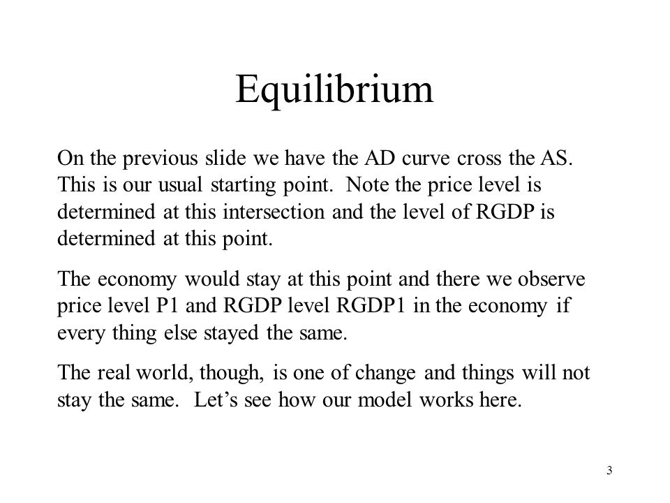 3 Equilibrium On the previous slide we have the AD curve cross the AS. This is our usual starting point. Note the price level is determined at this in