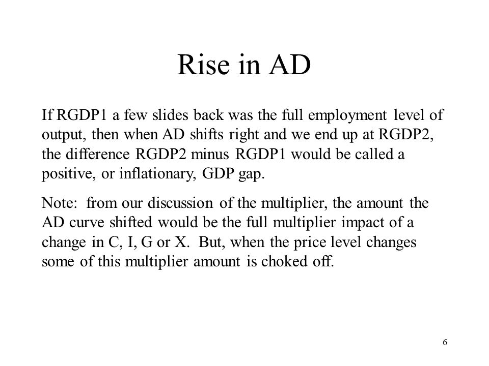 6 Rise in AD If RGDP1 a few slides back was the full employment level of output, then when AD shifts right and we end up at RGDP2, the difference RGDP