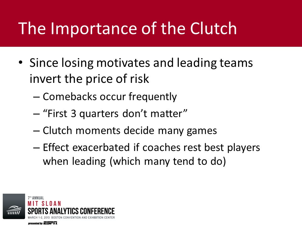 The Importance of the Clutch Since losing motivates and leading teams invert the price of risk – Comebacks occur frequently – First 3 quarters don't matter – Clutch moments decide many games – Effect exacerbated if coaches rest best players when leading (which many tend to do)