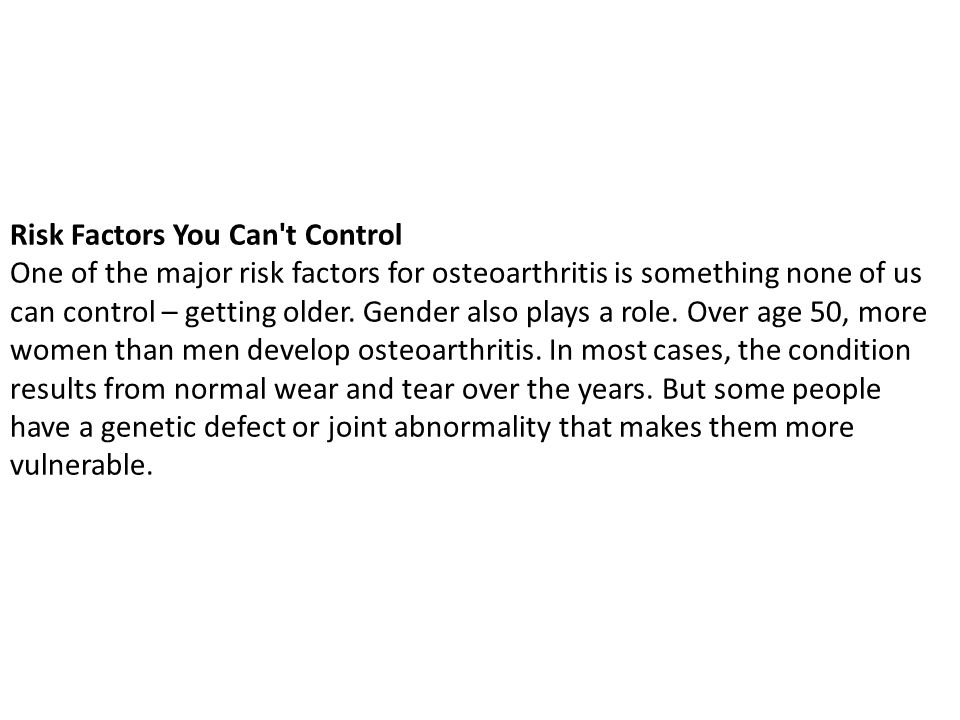 Risk Factors You Can t Control One of the major risk factors for osteoarthritis is something none of us can control – getting older.