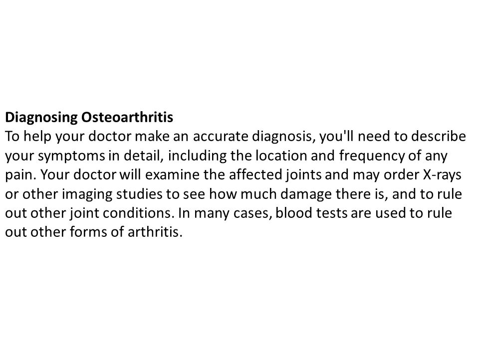 Diagnosing Osteoarthritis To help your doctor make an accurate diagnosis, you ll need to describe your symptoms in detail, including the location and frequency of any pain.